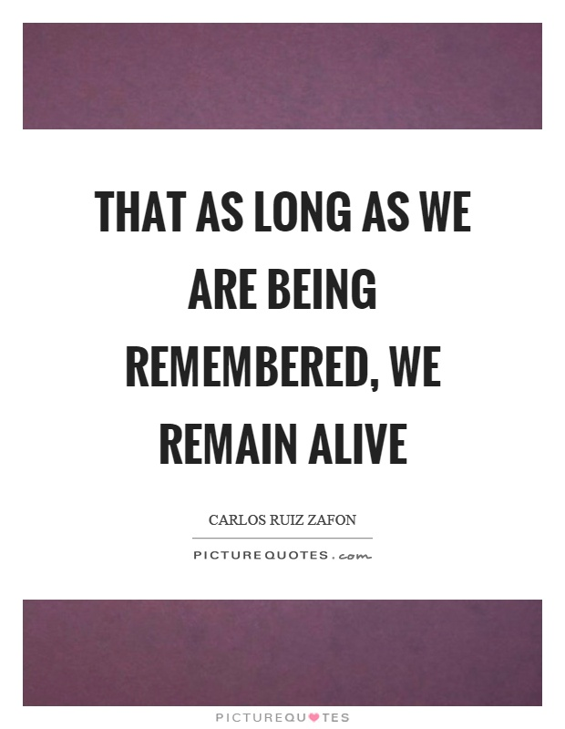 That as long as we are being remembered, we remain alive Picture Quote #1