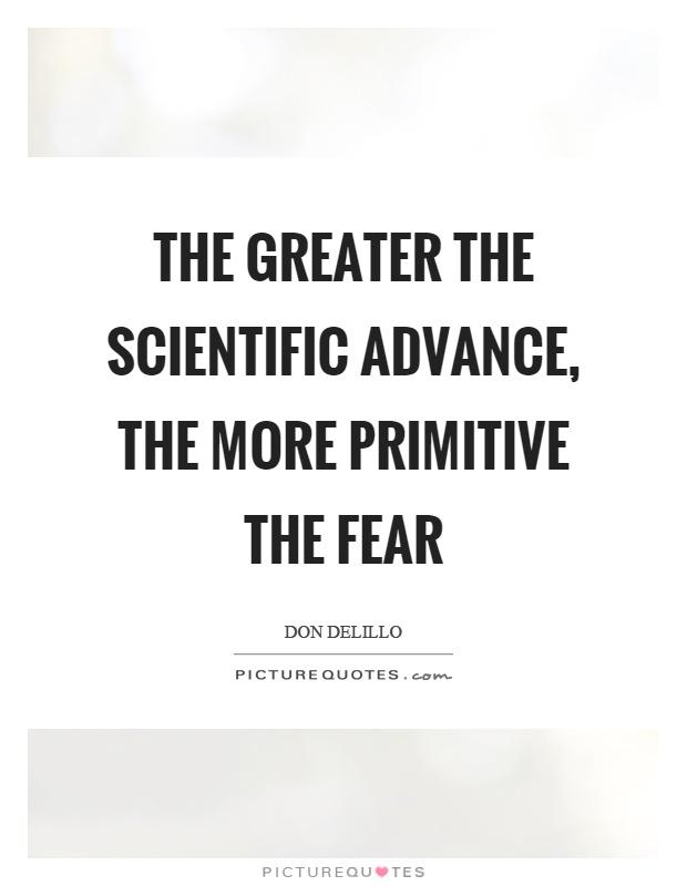 The greater the scientific advance, the more primitive the fear Picture Quote #1