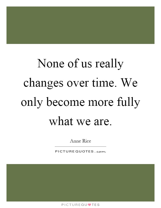 None of us really changes over time. We only become more fully what we are Picture Quote #1