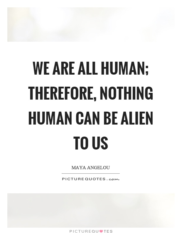 We are all human; therefore, nothing human can be alien to us Picture Quote #1
