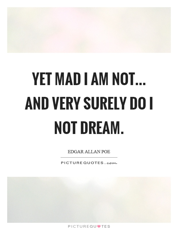 Yet mad I am not... and very surely do I not dream Picture Quote #1