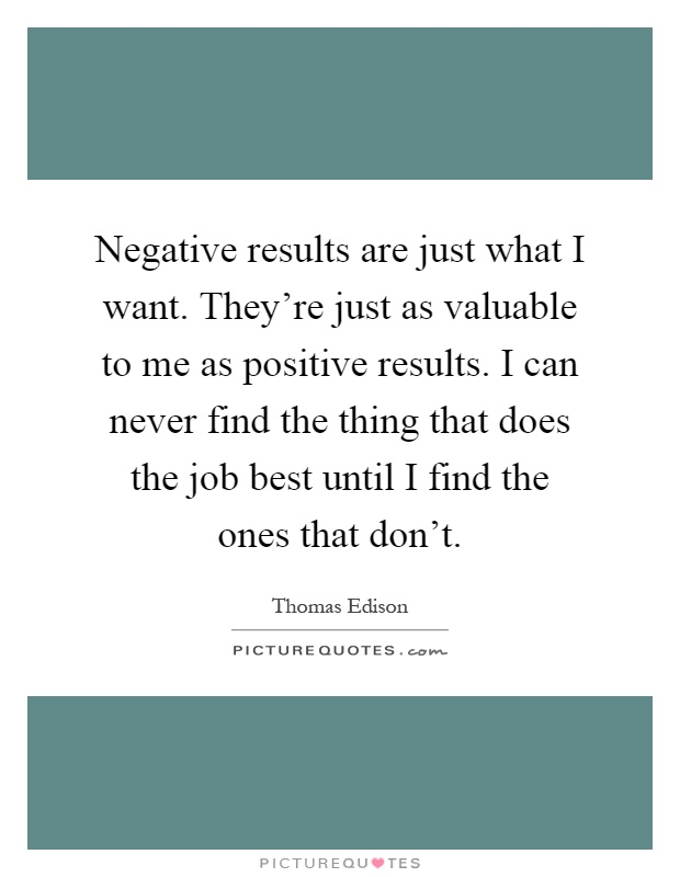 Negative results are just what I want. They're just as valuable to me as positive results. I can never find the thing that does the job best until I find the ones that don't Picture Quote #1