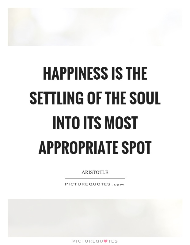 Happiness is the settling of the soul into its most appropriate spot Picture Quote #1