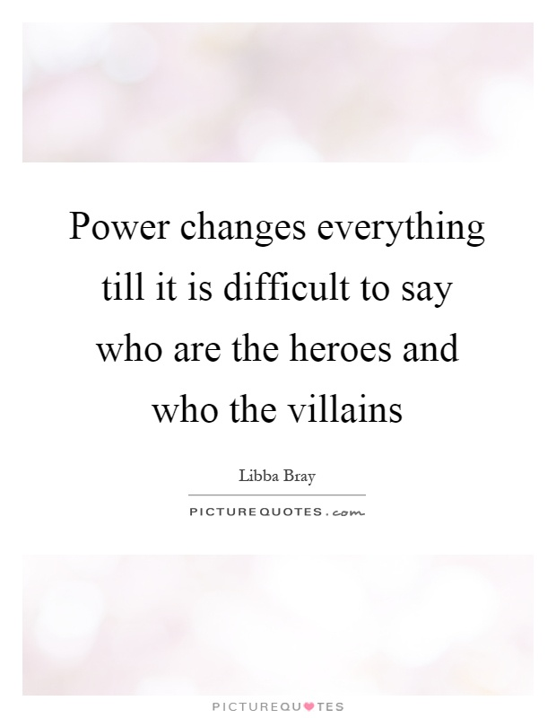 Power changes everything till it is difficult to say who are the heroes and who the villains Picture Quote #1