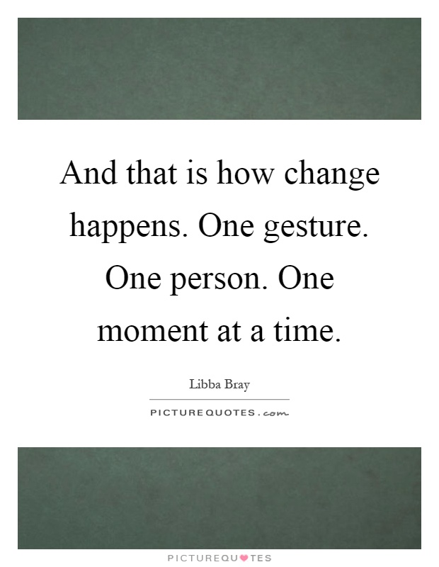 And that is how change happens. One gesture. One person. One moment at a time Picture Quote #1