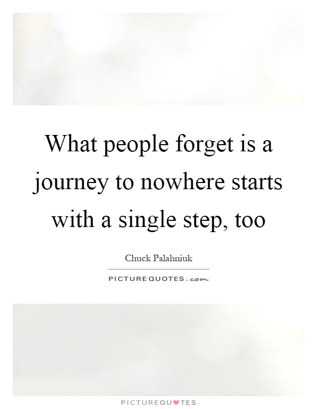 What people forget is a journey to nowhere starts with a single step, too Picture Quote #1