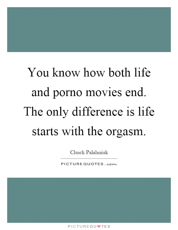 You know how both life and porno movies end. The only difference is life starts with the orgasm Picture Quote #1