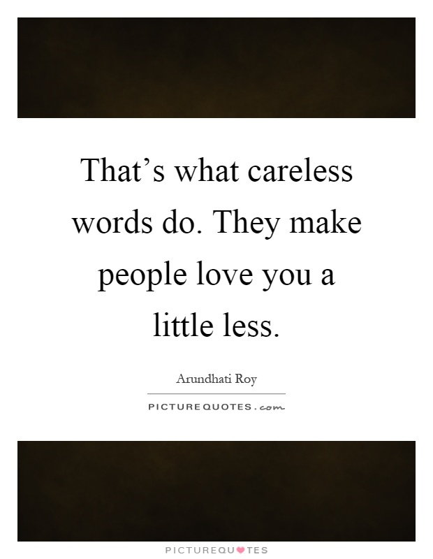 That's what careless words do. They make people love you a little less Picture Quote #1