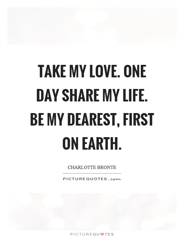 Take my love. One day share my life. Be my dearest, first on earth Picture Quote #1