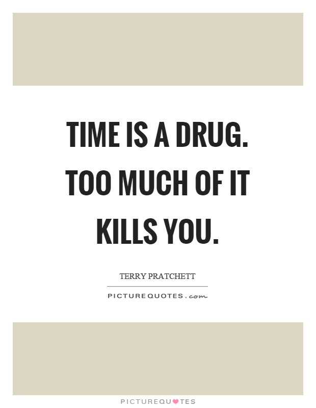 Time is a drug. Too much of it kills you Picture Quote #1