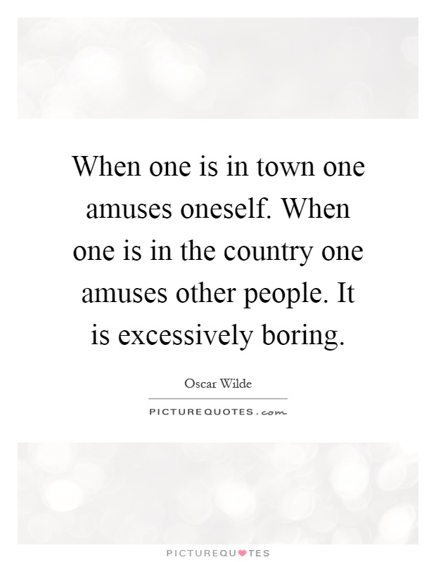 When one is in town one amuses oneself. When one is in the country one amuses other people. It is excessively boring Picture Quote #1