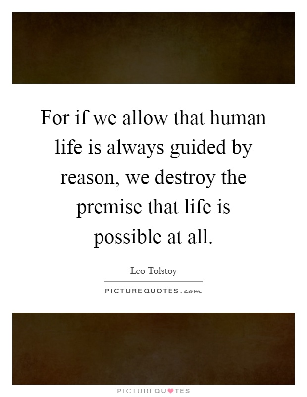 For if we allow that human life is always guided by reason, we destroy the premise that life is possible at all Picture Quote #1