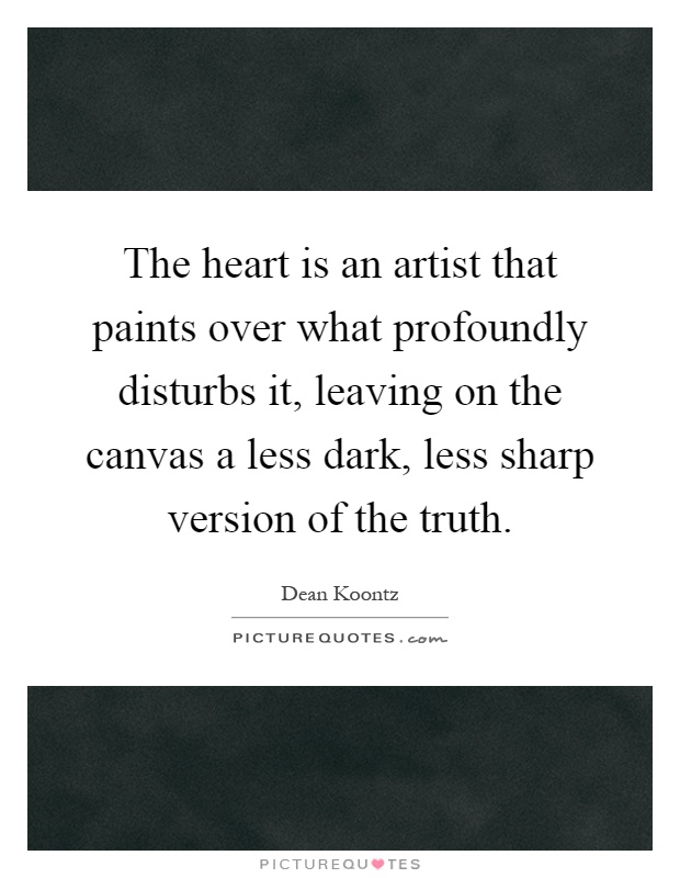 The heart is an artist that paints over what profoundly disturbs it, leaving on the canvas a less dark, less sharp version of the truth Picture Quote #1