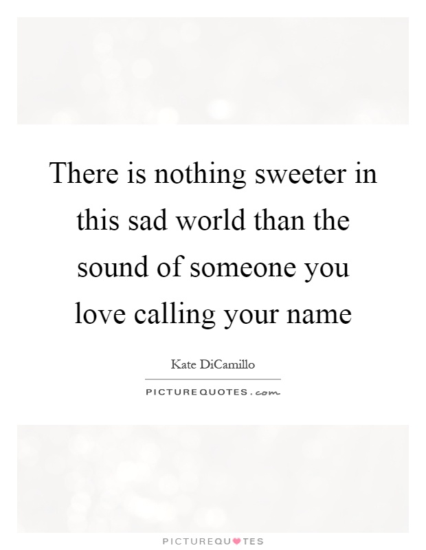 There is nothing sweeter in this sad world than the sound of someone you love calling your name Picture Quote #1