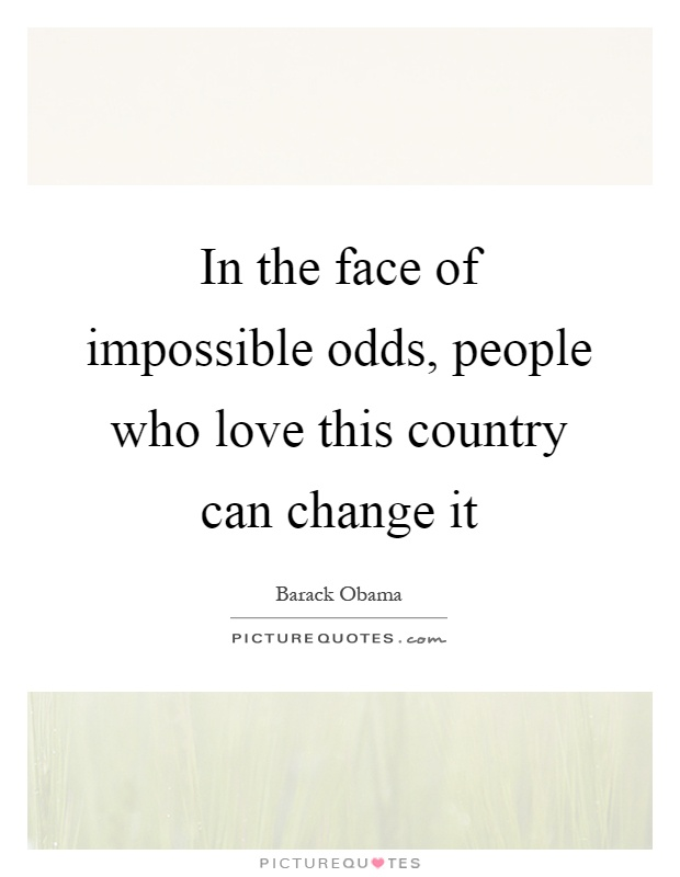 In the face of impossible odds, people who love this country can change it Picture Quote #1