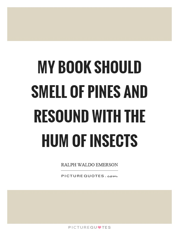 My book should smell of pines and resound with the hum of insects Picture Quote #1