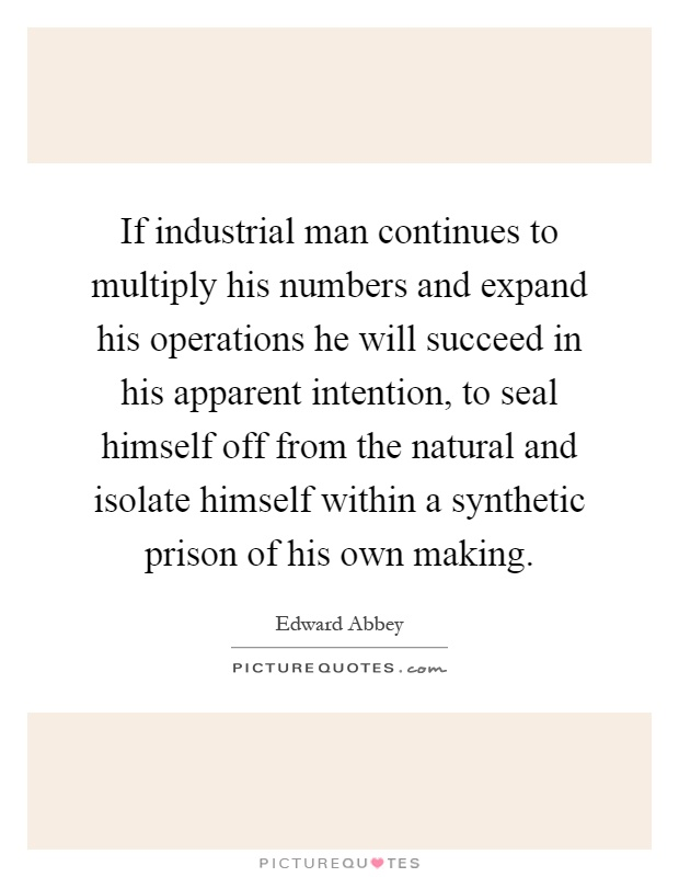 If industrial man continues to multiply his numbers and expand his operations he will succeed in his apparent intention, to seal himself off from the natural and isolate himself within a synthetic prison of his own making Picture Quote #1