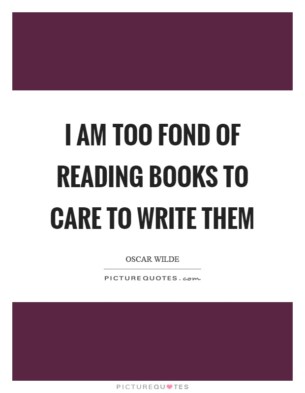 I am too fond of reading books to care to write them Picture Quote #1