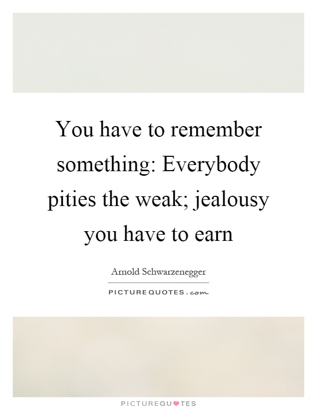 You have to remember something: Everybody pities the weak; jealousy you have to earn Picture Quote #1