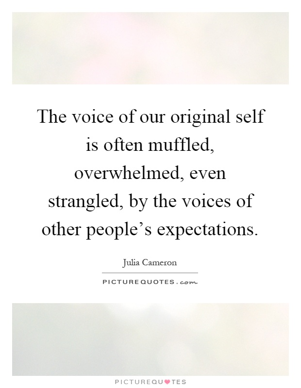 The voice of our original self is often muffled, overwhelmed, even strangled, by the voices of other people's expectations Picture Quote #1