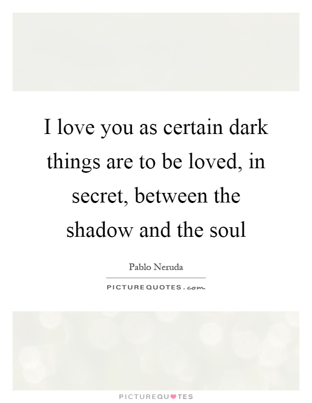 I love you as certain dark things are to be loved, in secret, between the shadow and the soul Picture Quote #1
