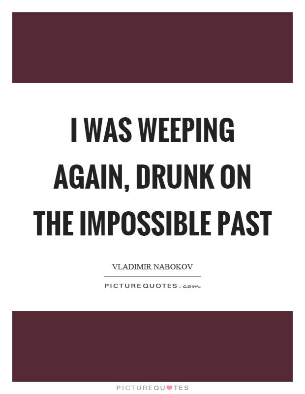 I was weeping again, drunk on the impossible past Picture Quote #1