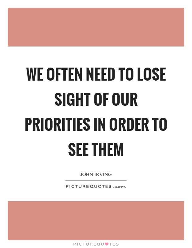 We often need to lose sight of our priorities in order to see them Picture Quote #1