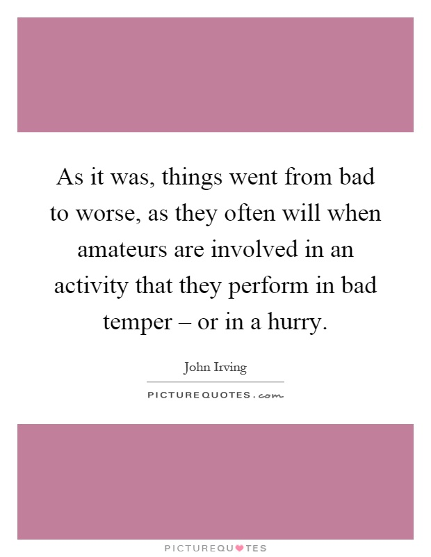 As it was, things went from bad to worse, as they often will when amateurs are involved in an activity that they perform in bad temper – or in a hurry Picture Quote #1