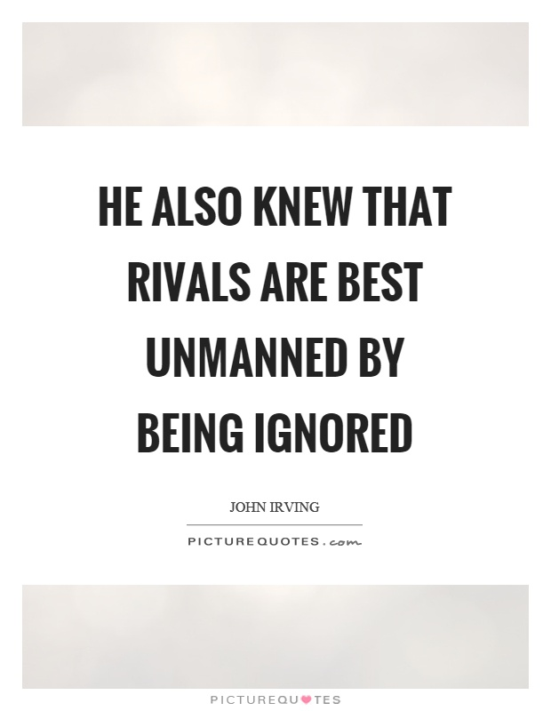 He also knew that rivals are best unmanned by being ignored Picture Quote #1