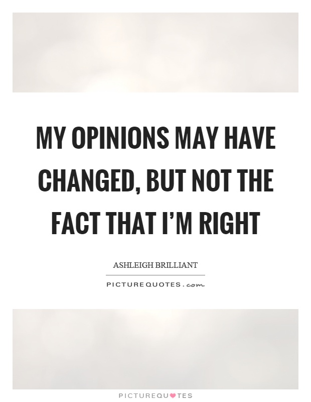 My opinions may have changed, but not the fact that I'm right Picture Quote #1