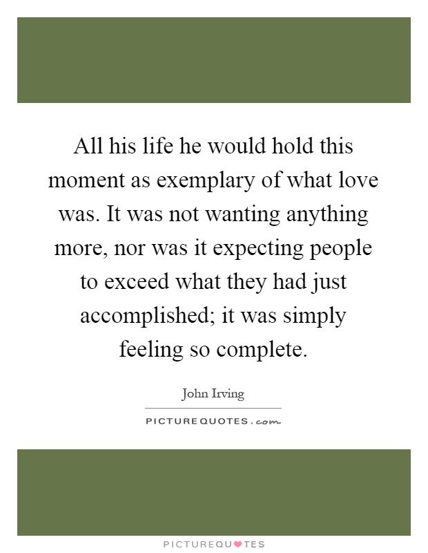 All his life he would hold this moment as exemplary of what love was. It was not wanting anything more, nor was it expecting people to exceed what they had just accomplished; it was simply feeling so complete Picture Quote #1