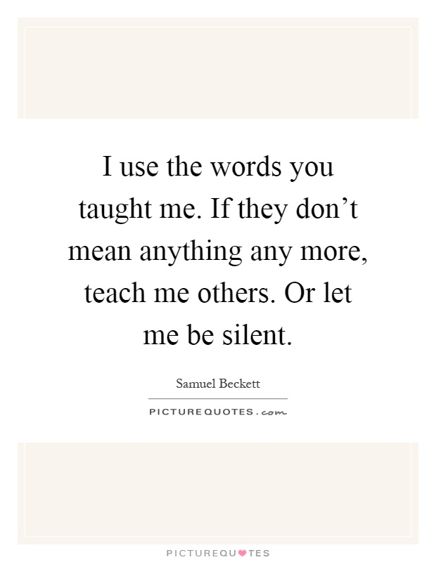 I use the words you taught me. If they don't mean anything any more, teach me others. Or let me be silent Picture Quote #1