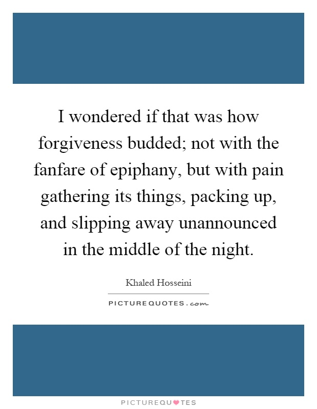 I wondered if that was how forgiveness budded; not with the fanfare of epiphany, but with pain gathering its things, packing up, and slipping away unannounced in the middle of the night Picture Quote #1