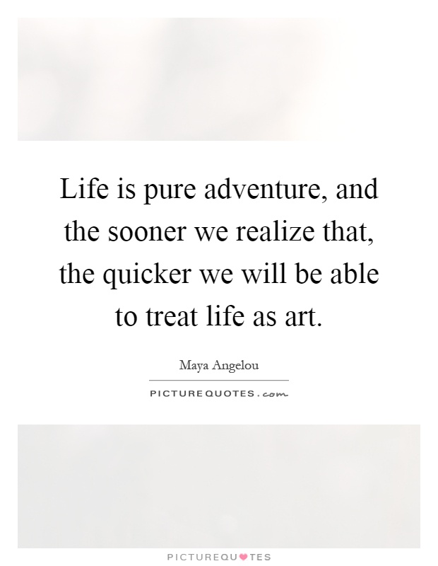 Life is pure adventure, and the sooner we realize that, the quicker we will be able to treat life as art Picture Quote #1