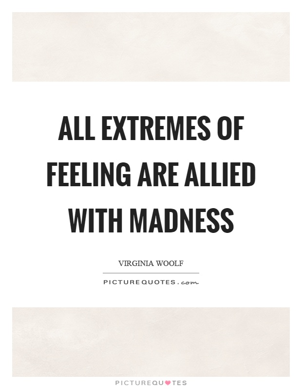 All extremes of feeling are allied with madness Picture Quote #1