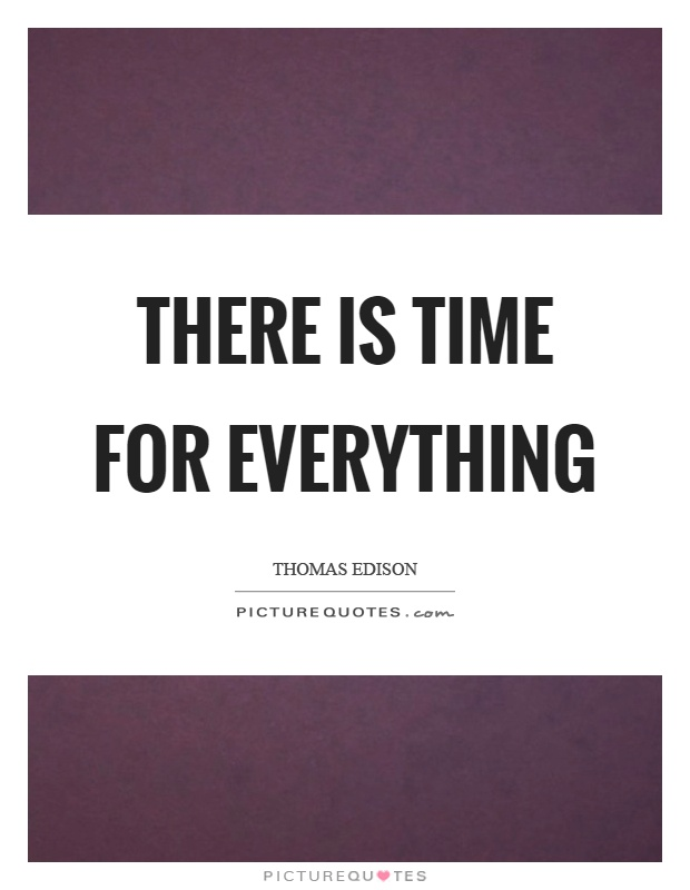There is time for everything Picture Quote #1