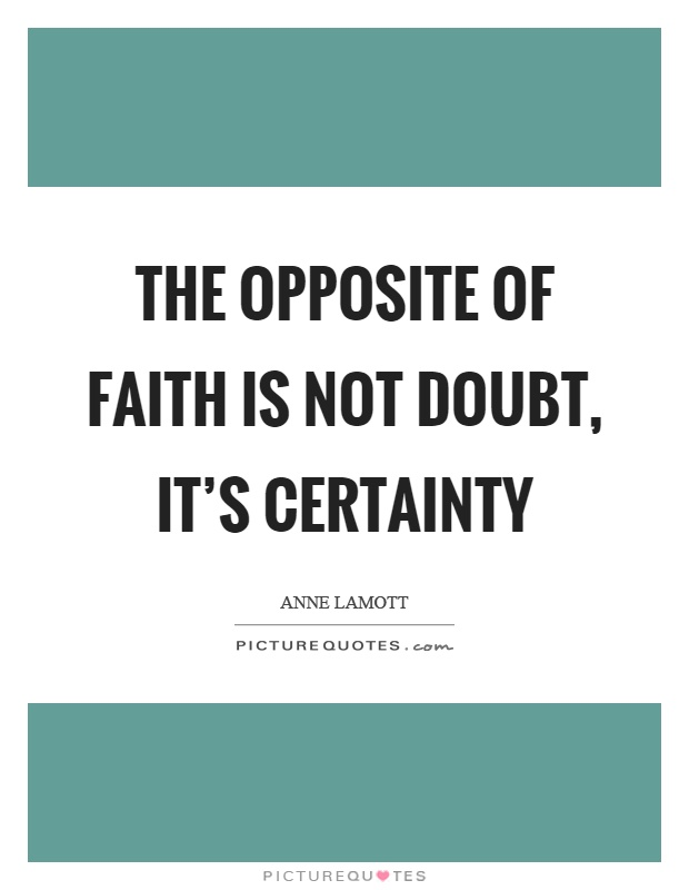The opposite of faith is not doubt, it's certainty Picture Quote #1