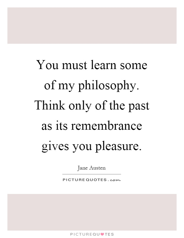 You must learn some of my philosophy. Think only of the past as its remembrance gives you pleasure Picture Quote #1