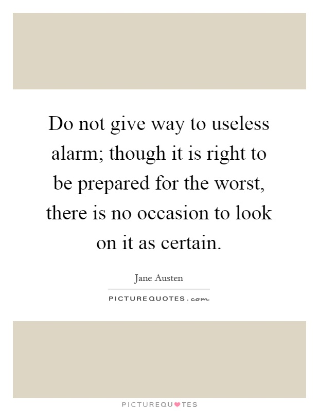 Do not give way to useless alarm; though it is right to be prepared for the worst, there is no occasion to look on it as certain Picture Quote #1