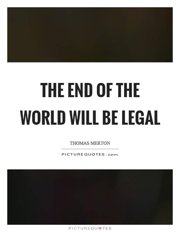 The end of the world will be legal Picture Quote #1