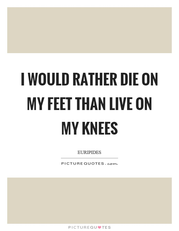 I would rather die on my feet than live on my knees Picture Quote #1