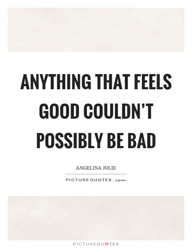Anything that feels good couldn't possibly be bad Picture Quote #1