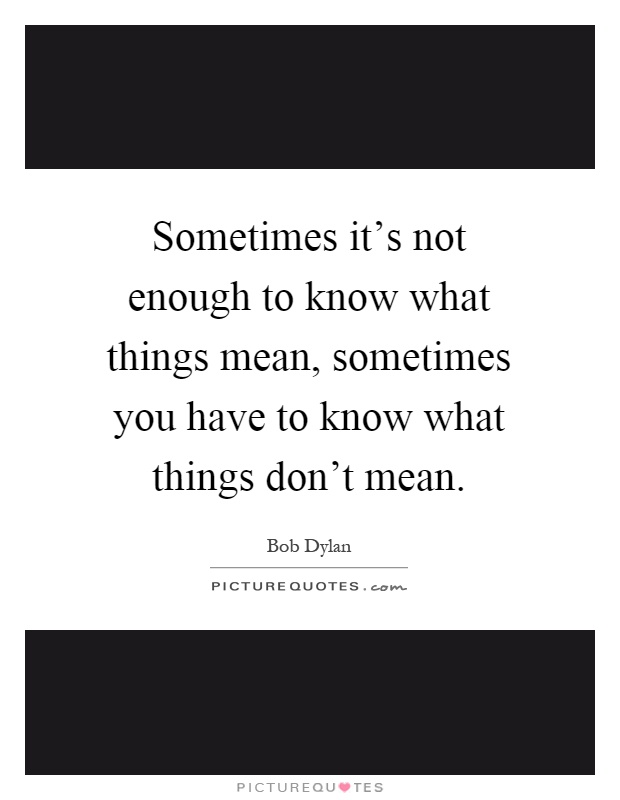 Sometimes it's not enough to know what things mean, sometimes you have to know what things don't mean Picture Quote #1