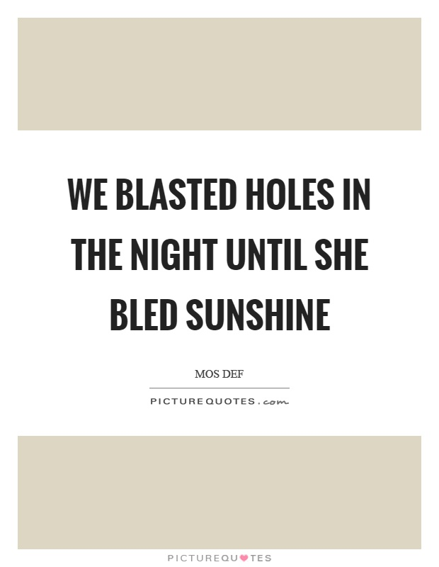 We blasted holes in the night until she bled sunshine Picture Quote #1