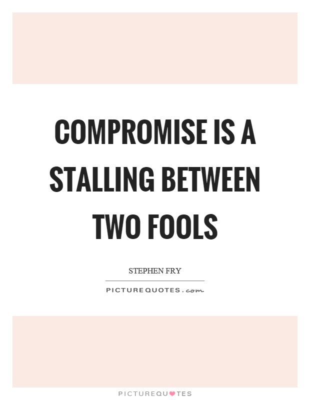 Compromise is a stalling between two fools Picture Quote #1