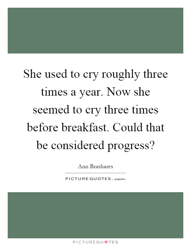 She used to cry roughly three times a year. Now she seemed to cry three times before breakfast. Could that be considered progress? Picture Quote #1