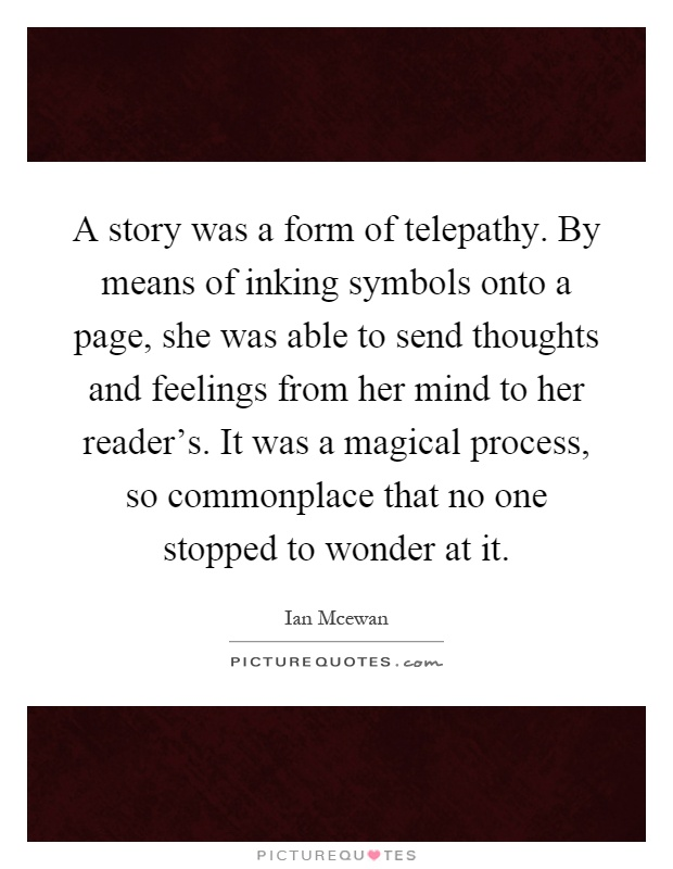 A story was a form of telepathy. By means of inking symbols onto a page, she was able to send thoughts and feelings from her mind to her reader's. It was a magical process, so commonplace that no one stopped to wonder at it Picture Quote #1