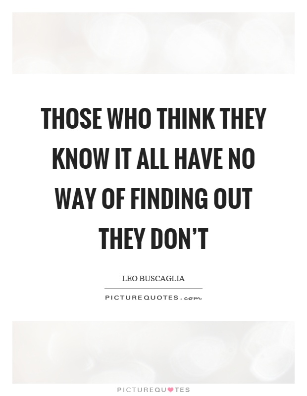 Those who think they know it all have no way of finding out they don't Picture Quote #1