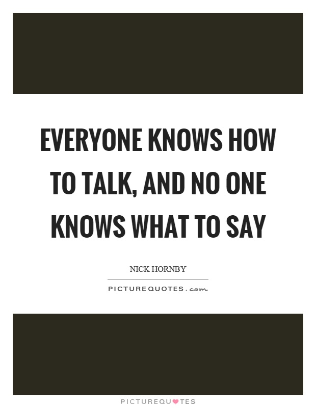Everyone knows how to talk, and no one knows what to say Picture Quote #1