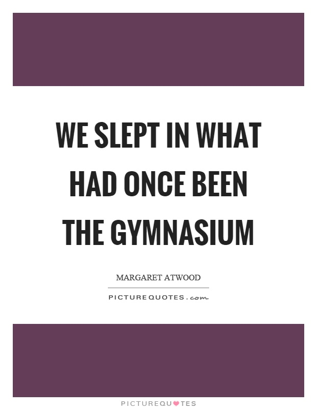 We slept in what had once been the gymnasium Picture Quote #1